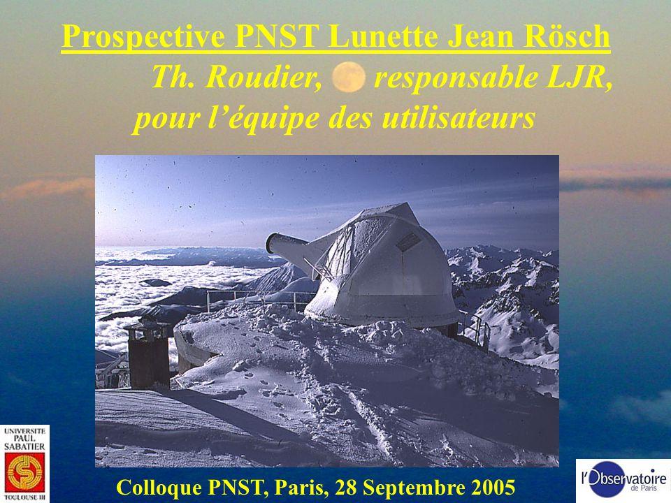 Prospective PNST Lunette Jean Rösch Th. Roudier, responsable LJR, pour léquipe des utilisateurs Colloque PNST, Paris, 28 Septembre 2005