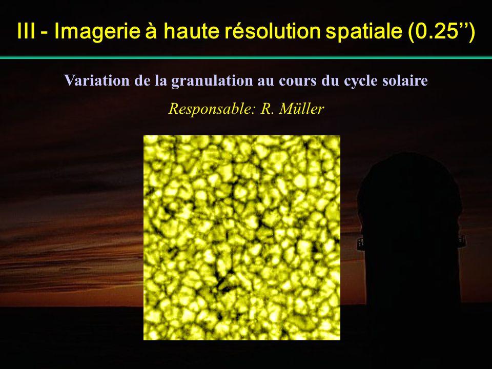 III - Imagerie à haute résolution spatiale (0.25) Variation de la granulation au cours du cycle solaire Responsable: R. Müller