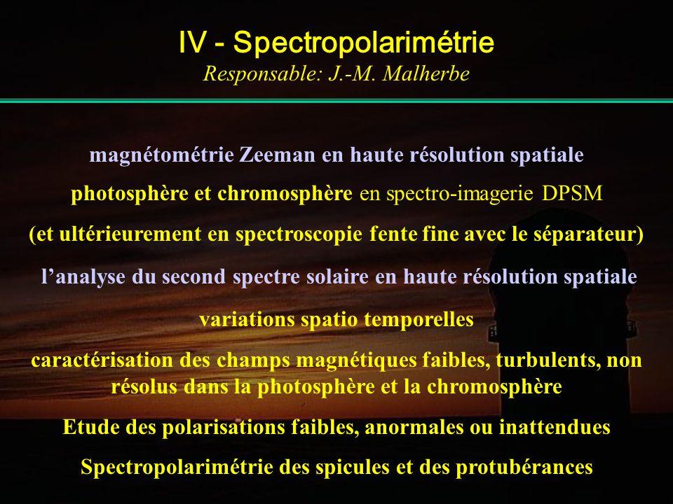 IV - Spectropolarimétrie Responsable: J.-M. Malherbe magnétométrie Zeeman en haute résolution spatiale photosphère et chromosphère en spectro-imagerie