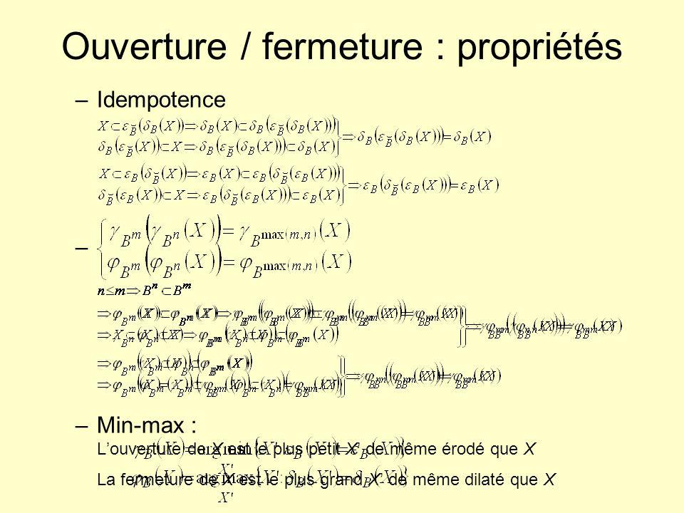–Idempotence – –Min-max : Louverture de X est le plus petit X de même érodé que X La fermeture de X est le plus grand X de même dilaté que X Ouverture
