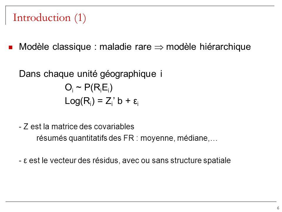 6 Introduction (1) Modèle classique : maladie rare modèle hiérarchique Dans chaque unité géographique i O i ~ P(R i E i ) Log(R i ) = Z i b + ε i - Z