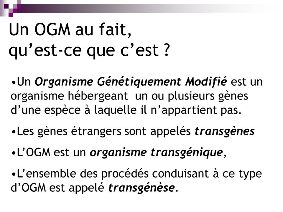 Un OGM au fait, quest-ce que cest ? Un Organisme Génétiquement Modifié est un organisme hébergeant un ou plusieurs gènes dune espèce à laquelle il nap