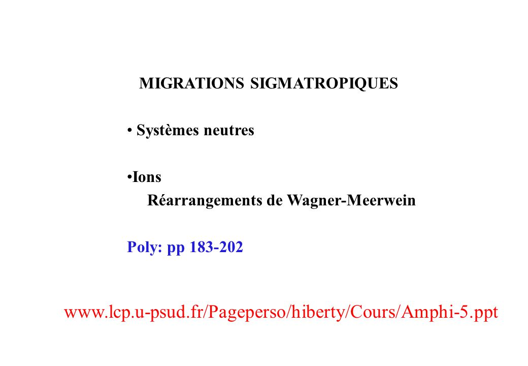MIGRATIONS SIGMATROPIQUES Systèmes neutres Ions Réarrangements de Wagner-Meerwein Poly: pp 183-202 www.lcp.u-psud.fr/Pageperso/hiberty/Cours/Amphi-5.ppt