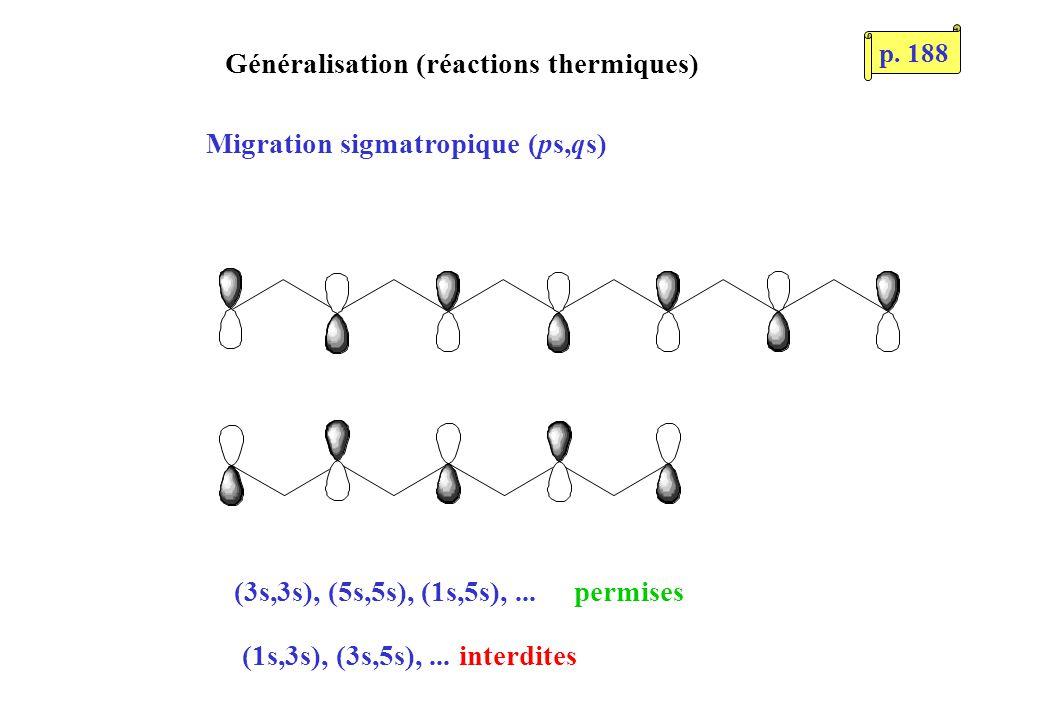 Généralisation (réactions thermiques) Migration sigmatropique (ps,qs) (3s,3s), (5s,5s), (1s,5s),... permises (1s,3s), (3s,5s),... interdites p. 188