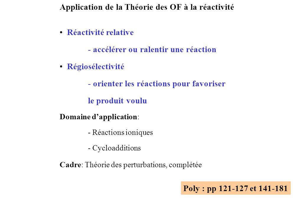 Application de la Théorie des OF à la réactivité Réactivité relative - accélérer ou ralentir une réaction Régiosélectivité - orienter les réactions pour favoriser le produit voulu Domaine dapplication: - Réactions ioniques - Cycloadditions Cadre: Théorie des perturbations, complétée Poly : pp 121-127 et 141-181