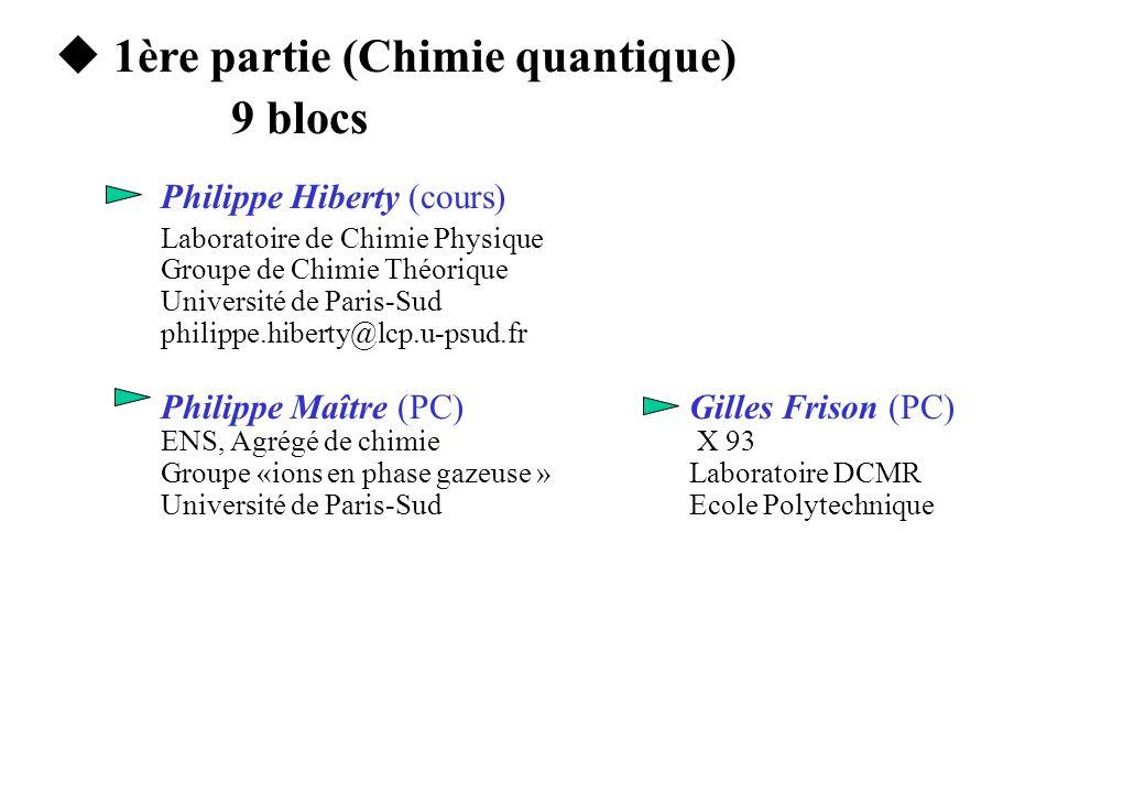 u 1ère partie (Chimie quantique) 9 blocs Philippe Hiberty (cours) Laboratoire de Chimie Physique Groupe de Chimie Théorique Université de Paris-Sud philippe.hiberty@lcp.u-psud.fr Philippe Maître (PC) Gilles Frison (PC) ENS, Agrégé de chimie X 93 Groupe «ions en phase gazeuse » Laboratoire DCMR Université de Paris-SudEcole Polytechnique