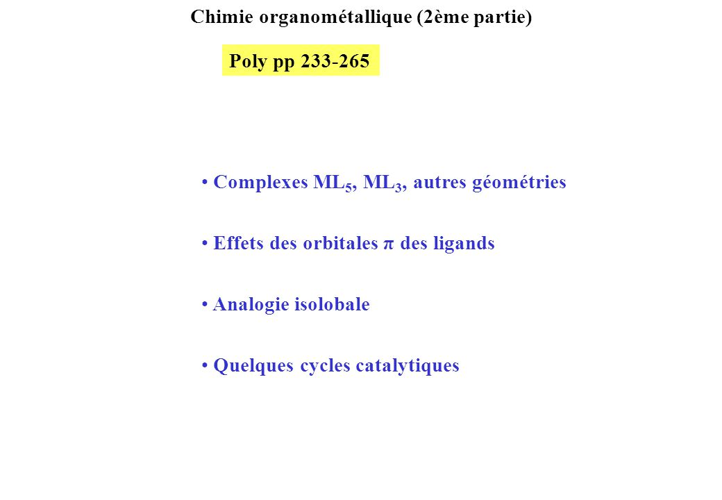 Chimie organométallique (2ème partie) Complexes ML 5, ML 3, autres géométries Effets des orbitales π des ligands Analogie isolobale Quelques cycles catalytiques Poly pp 233-265