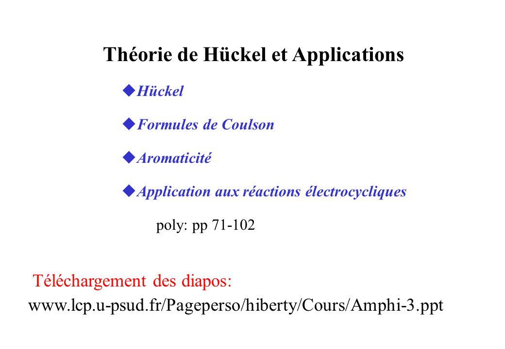 Théorie de Hückel et Applications uHückel uFormules de Coulson uAromaticité uApplication aux réactions électrocycliques poly: pp 71-102 Téléchargement des diapos: www.lcp.u-psud.fr/Pageperso/hiberty/Cours/Amphi-3.ppt