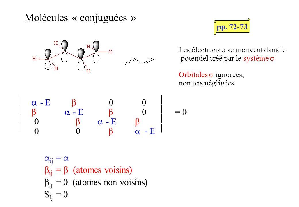 Molécules « conjuguées » Les électrons se meuvent dans le potentiel créé par le système Orbitales ignorées, non pas négligées ij = ij = atomes voisins) ij = atomes non voisins) S ij = - E 00 - E 0= 0 0 - E 00 - E pp.