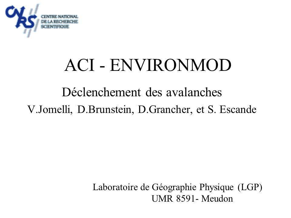 ACI - ENVIRONMOD Déclenchement des avalanches V.Jomelli, D.Brunstein, D.Grancher, et S. Escande Laboratoire de Géographie Physique (LGP) UMR 8591- Meu
