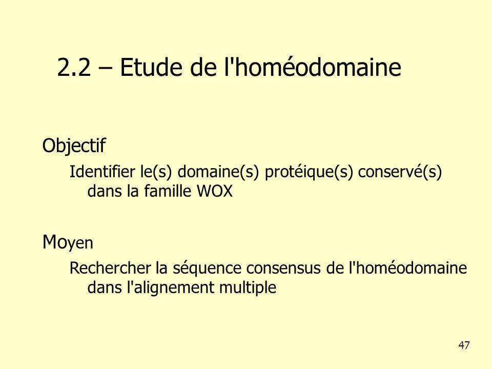 2.2 – Etude de l homéodomaine 47 Objectif Identifier le(s) domaine(s) protéique(s) conservé(s) dans la famille WOX Mo yen Rechercher la séquence consensus de l homéodomaine dans l alignement multiple