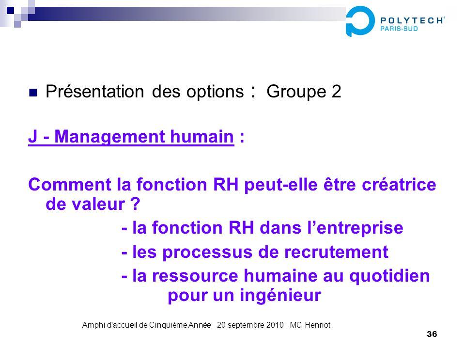 Amphi d'accueil de Cinquième Année - 20 septembre 2010 - MC Henriot 36 Présentation des options : Groupe 2 J - Management humain : Comment la fonction