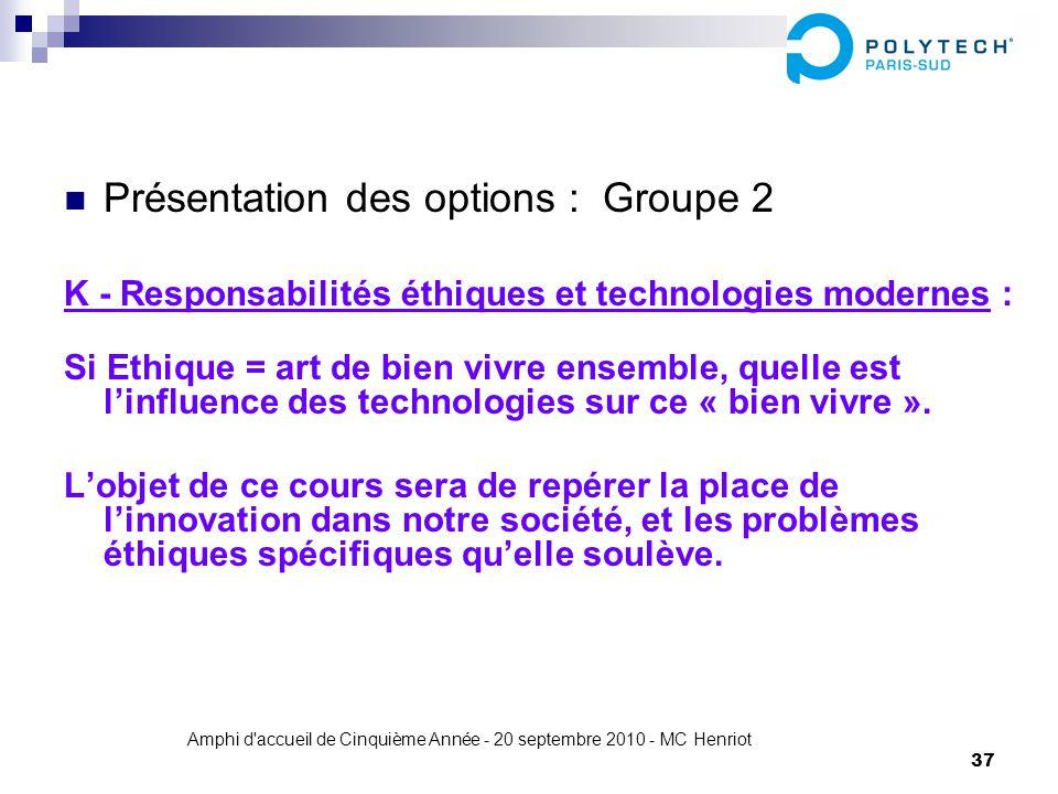 Amphi d'accueil de Cinquième Année - 20 septembre 2010 - MC Henriot 37 Présentation des options : Groupe 2 K - Responsabilités éthiques et technologie
