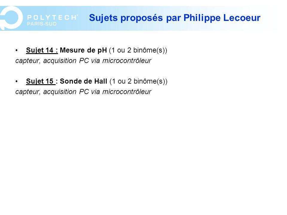 Sujets proposés par Philippe Lecoeur Sujet 14 : Mesure de pH (1 ou 2 binôme(s)) capteur, acquisition PC via microcontrôleur Sujet 15 : Sonde de Hall (