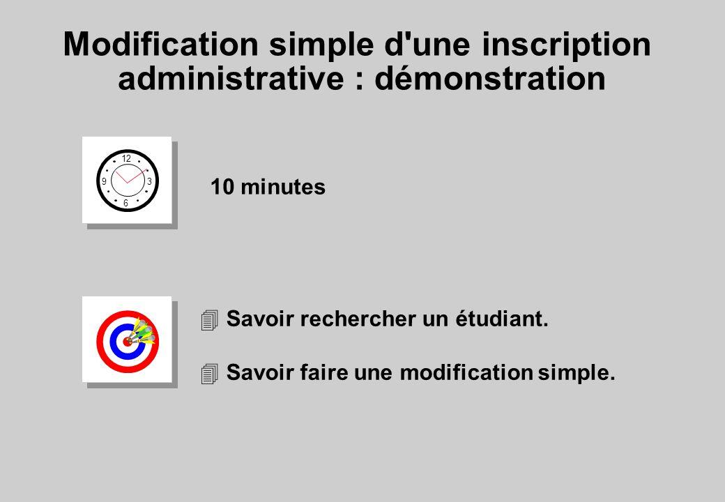 Modification simple d une inscription administrative : démonstration 12 6 3 9 10 minutes 4 Savoir rechercher un étudiant.