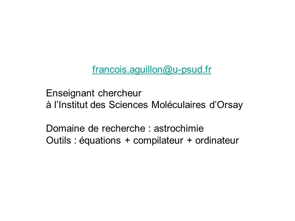 francois.aguillon@u-psud.fr Enseignant chercheur à lInstitut des Sciences Moléculaires dOrsay Domaine de recherche : astrochimie Outils : équations +