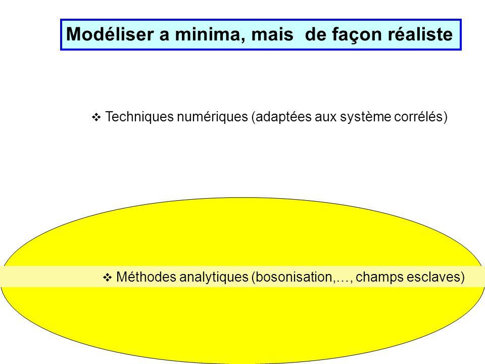 Modéliser a minima, mais de façon réaliste Techniques numériques (adaptées aux système corrélés) Méthodes analytiques (bosonisation,…, champs esclaves)