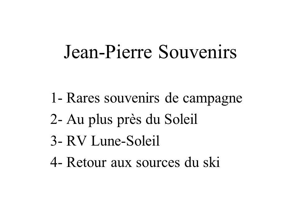 Jean-Pierre Souvenirs 1- Rares souvenirs de campagne 2- Au plus près du Soleil 3- RV Lune-Soleil 4- Retour aux sources du ski