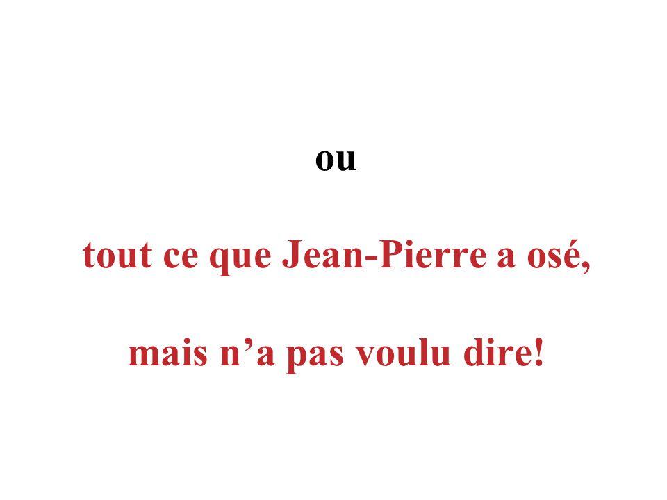 ou tout ce que Jean-Pierre a osé, mais na pas voulu dire!