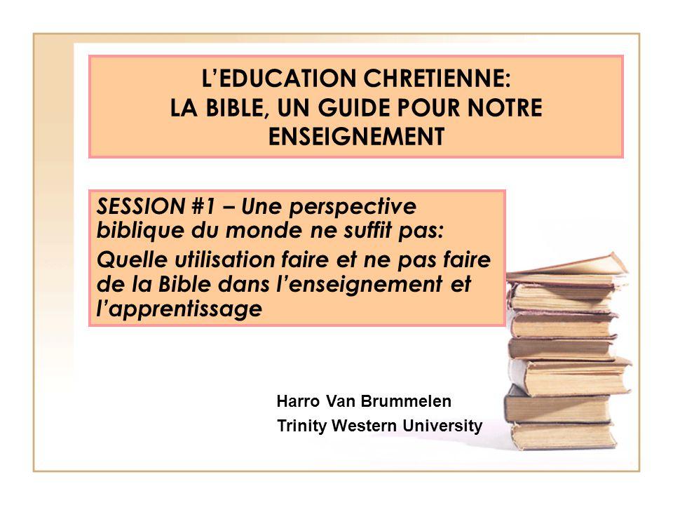 LEDUCATION CHRETIENNE: LA BIBLE, UN GUIDE POUR NOTRE ENSEIGNEMENT SESSION #1 – Une perspective biblique du monde ne suffit pas: Quelle utilisation fai