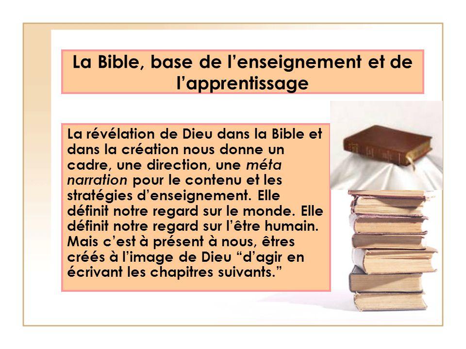 La Bible, base de lenseignement et de lapprentissage La révélation de Dieu dans la Bible et dans la création nous donne un cadre, une direction, une m