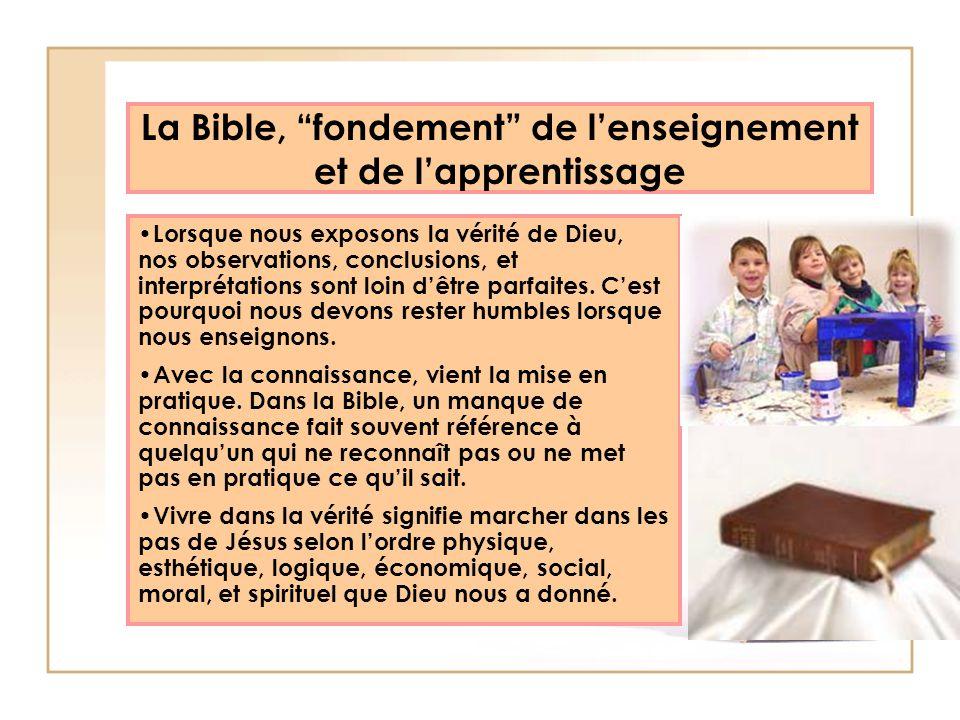 La Bible, fondement de lenseignement et de lapprentissage Lorsque nous exposons la vérité de Dieu, nos observations, conclusions, et interprétations s