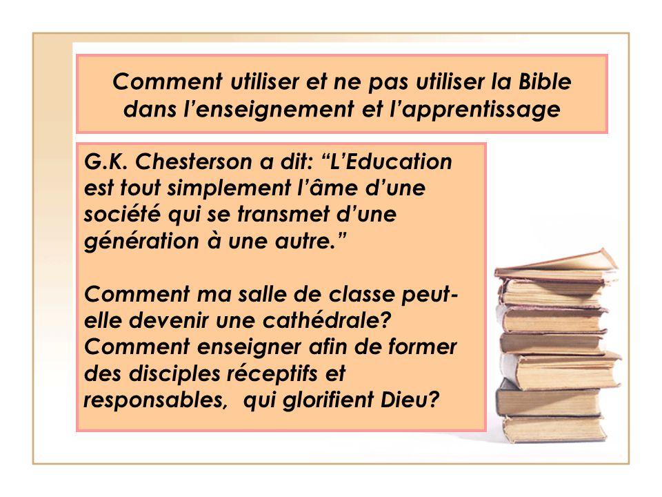 Comment utiliser et ne pas utiliser la Bible dans lenseignement et lapprentissage G.K. Chesterson a dit: LEducation est tout simplement lâme dune soci