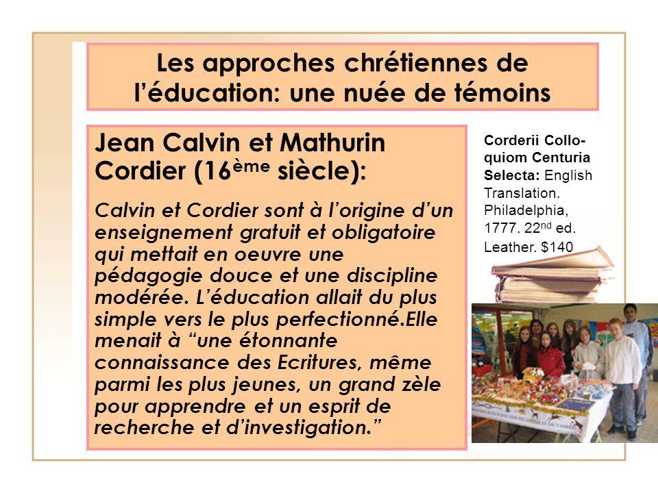 Les approches chrétiennes de léducation: une nuée de témoins Jean Calvin et Mathurin Cordier (16 ème siècle): Calvin et Cordier sont à lorigine dun en