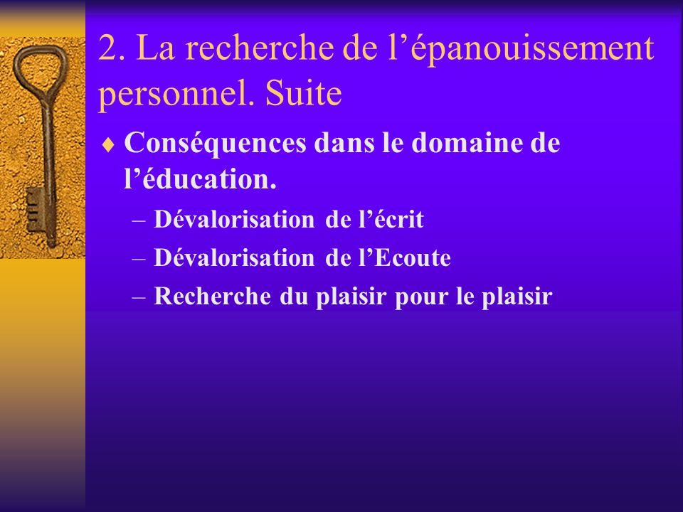 2. La recherche de lépanouissement personnel. Suite Conséquences dans le domaine de léducation. –Dévalorisation de lécrit –Dévalorisation de lEcoute –