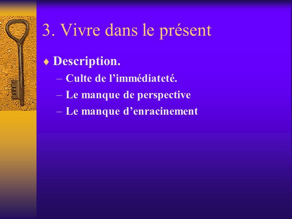 3. Vivre dans le présent Description. –Culte de limmédiateté. –Le manque de perspective –Le manque denracinement