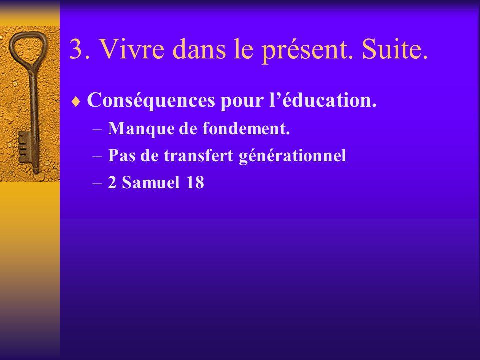 3. Vivre dans le présent. Suite. Conséquences pour léducation. –Manque de fondement. –Pas de transfert générationnel –2 Samuel 18