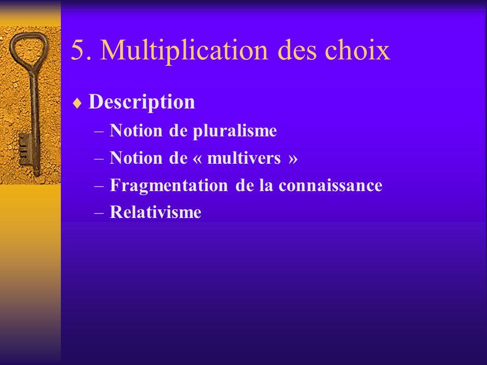 5. Multiplication des choix Description –Notion de pluralisme –Notion de « multivers » –Fragmentation de la connaissance –Relativisme