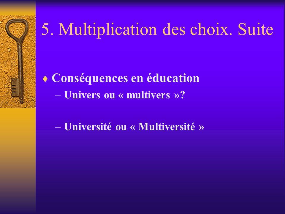 5. Multiplication des choix. Suite Conséquences en éducation –Univers ou « multivers »? –Université ou « Multiversité »