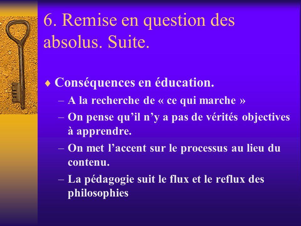 6. Remise en question des absolus. Suite. Conséquences en éducation. –A la recherche de « ce qui marche » –On pense quil ny a pas de vérités objective