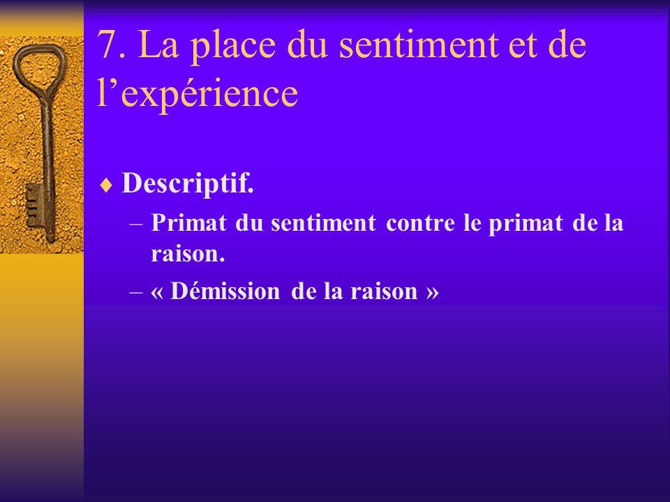 7. La place du sentiment et de lexpérience Descriptif. –Primat du sentiment contre le primat de la raison. –« Démission de la raison »