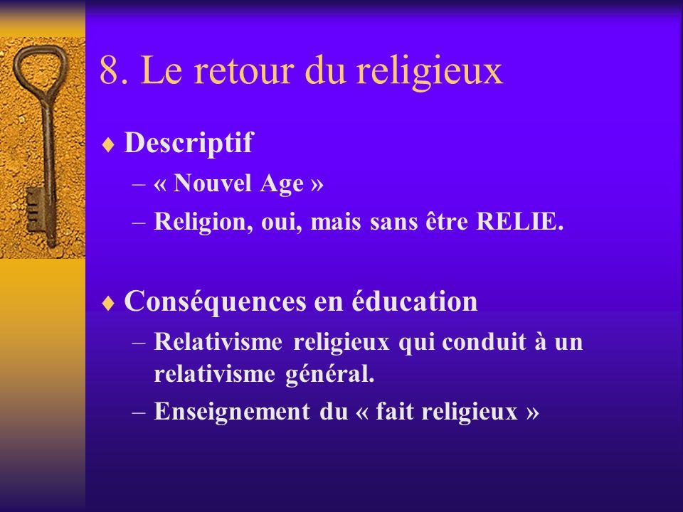 8. Le retour du religieux Descriptif –« Nouvel Age » –Religion, oui, mais sans être RELIE. Conséquences en éducation –Relativisme religieux qui condui