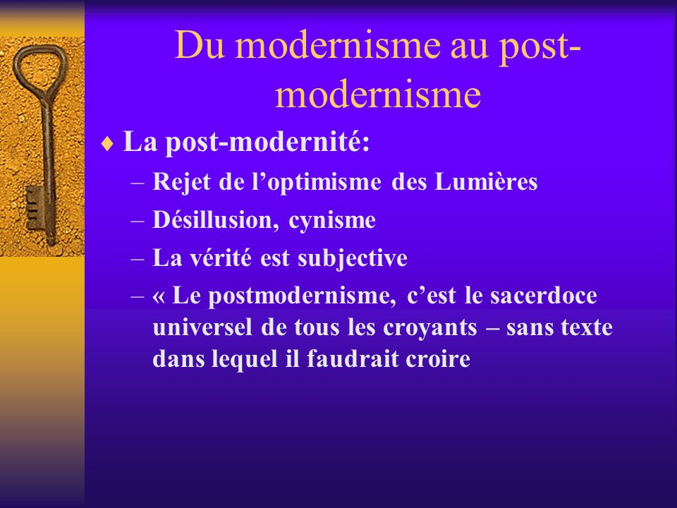 Du modernisme au post- modernisme La post-modernité: –Rejet de loptimisme des Lumières –Désillusion, cynisme –La vérité est subjective –« Le postmoder