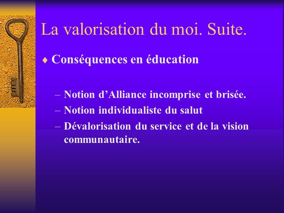 La valorisation du moi. Suite. Conséquences en éducation –Notion dAlliance incomprise et brisée. –Notion individualiste du salut –Dévalorisation du se