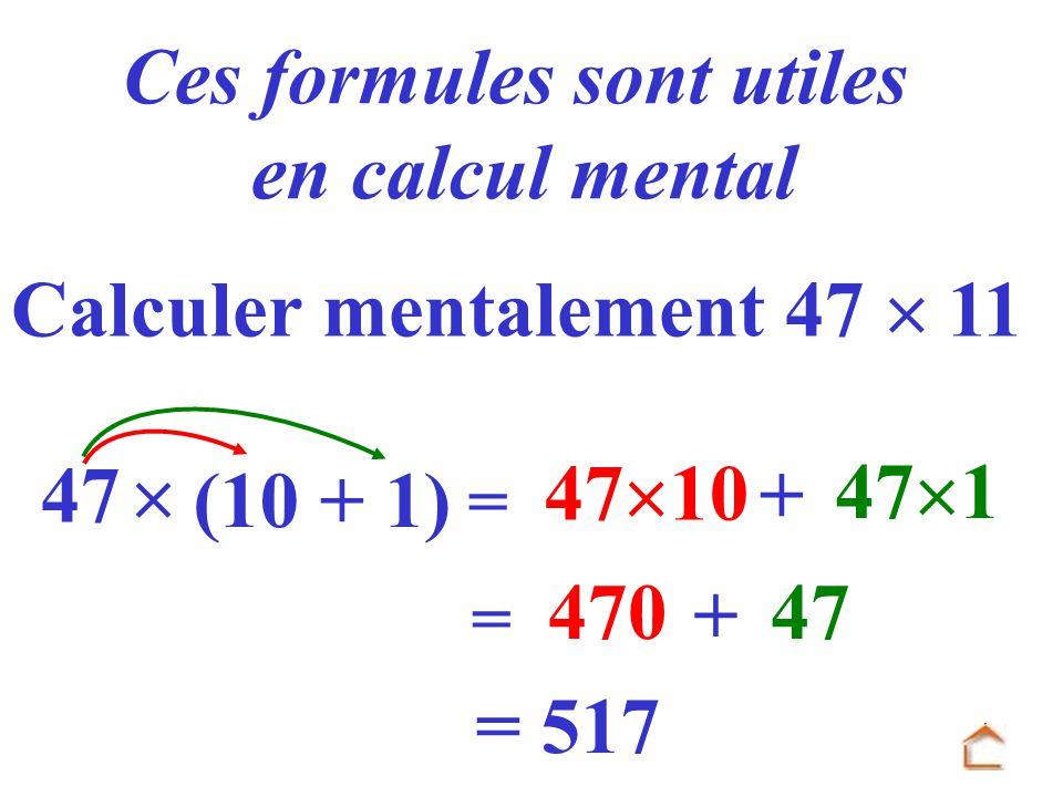 = 47 47 10 + 47 1 Ces formules sont utiles en calcul mental (10 + 1) Calculer mentalement 47 11 = 470 + 47 = 517