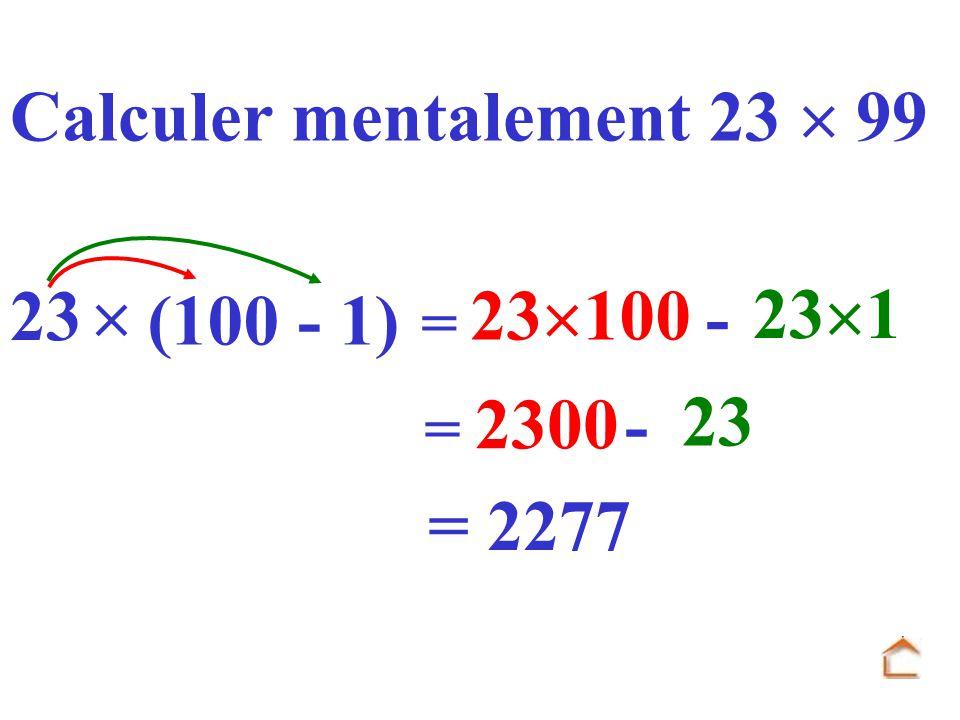 = 23 23 100 - 23 1 (100 - 1) Calculer mentalement 23 99 = 2300 - 23 = 2277
