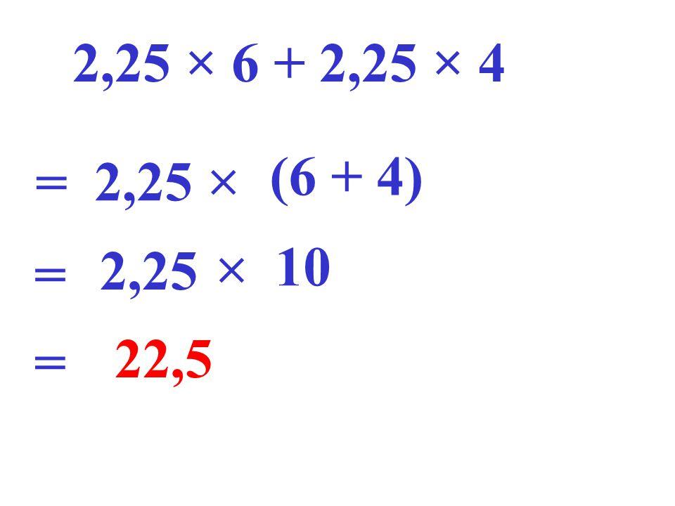 2,25 × 6 + 2,25 × 4 = 2,25 (6 + 4) = 10 2,25 = 22,5