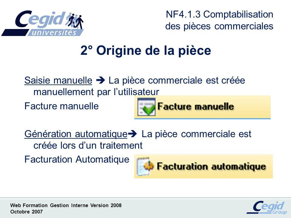 Web Formation Gestion Interne Version 2008 Octobre 2007 NF4.1.4 Comptabilisation des pièces commerciales 3° Eléments de la pièce Pièce Mode de comptabilisation liée à la pièce Acompte Règlement Mode de comptabilisation liée au lacompte ou au règlement