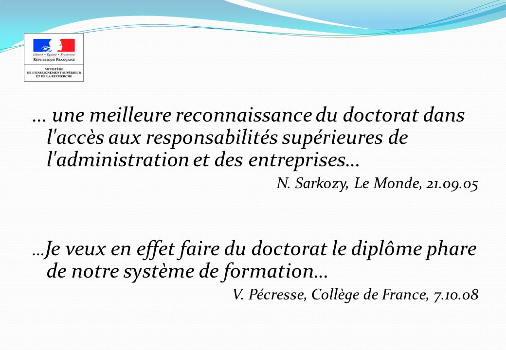 … une meilleure reconnaissance du doctorat dans l'accès aux responsabilités supérieures de l'administration et des entreprises… N. Sarkozy, Le Monde,