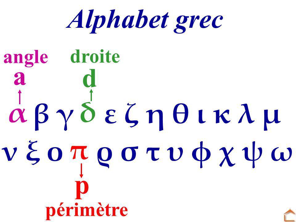 α β γ δ ε ζ η θ ι κ λ μ ν ξ ο π ρ σ τ υ φ χ ψ ω Alphabet grec p d périmètre droite a angle π αδ