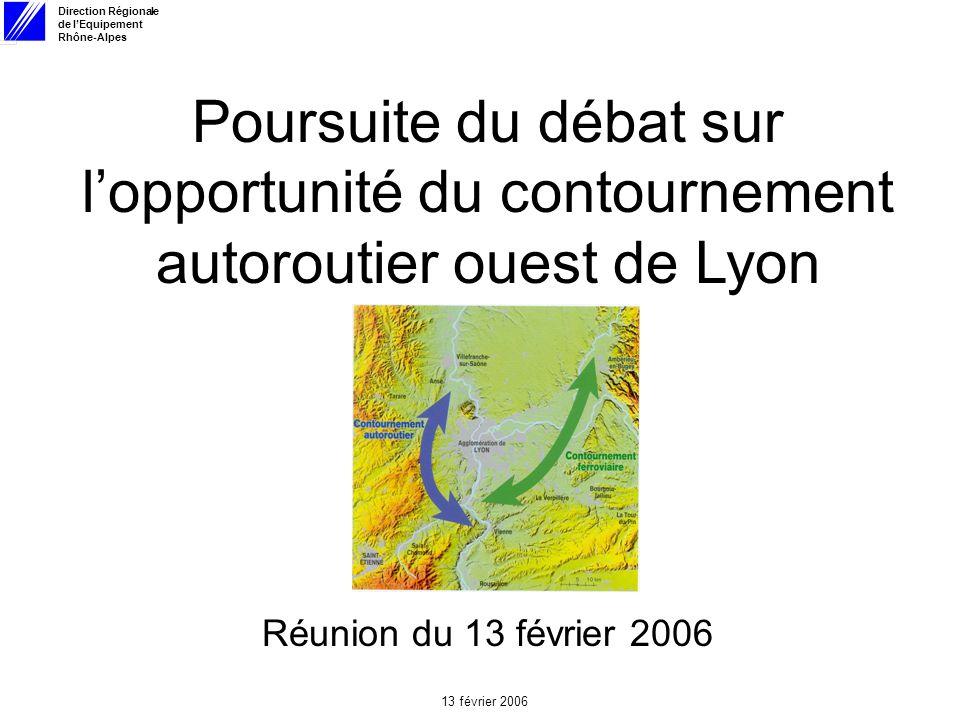 Direction Régionale de lEquipement Rhône-Alpes 13 février 2006 Poursuite du débat sur lopportunité du contournement autoroutier ouest de Lyon Réunion du 13 février 2006