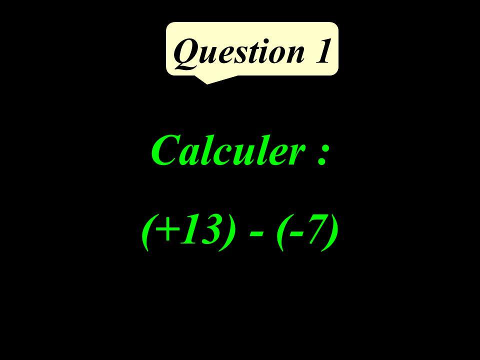 Calculer : (+13) - (-7) Question 1