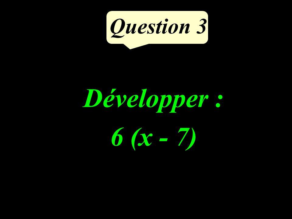 Question 3 Développer : 6 (x - 7)
