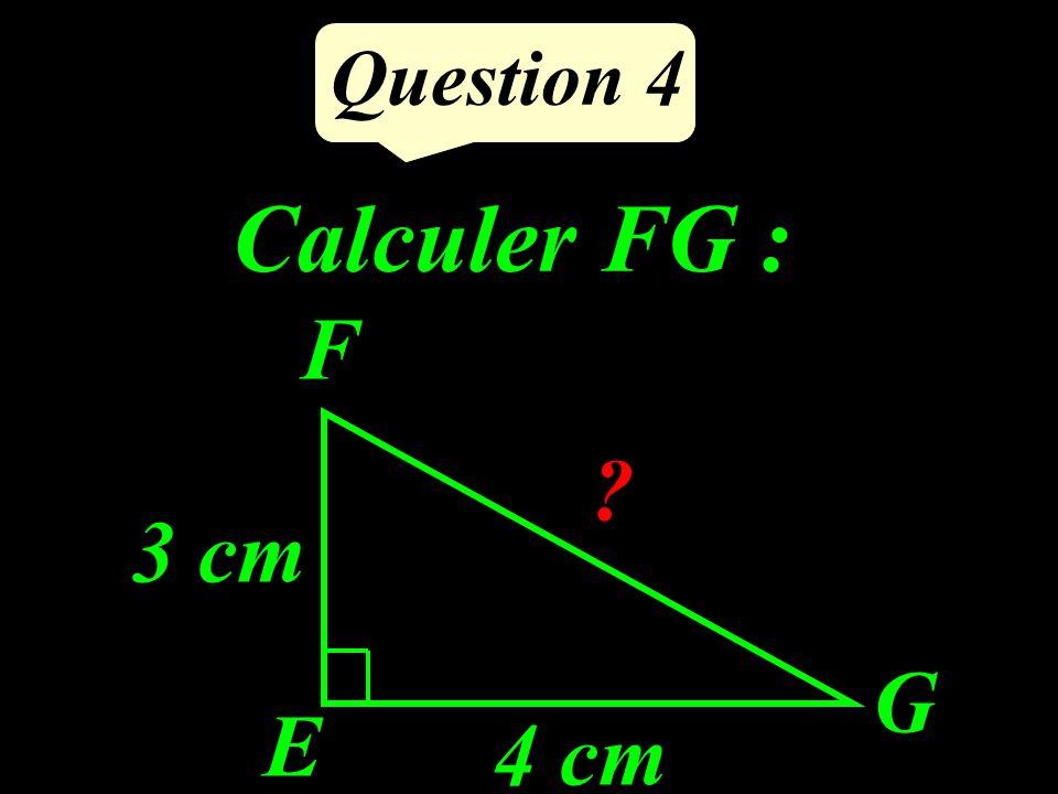 Question 4 Calculer FG : E F G 3 cm 4 cm ?