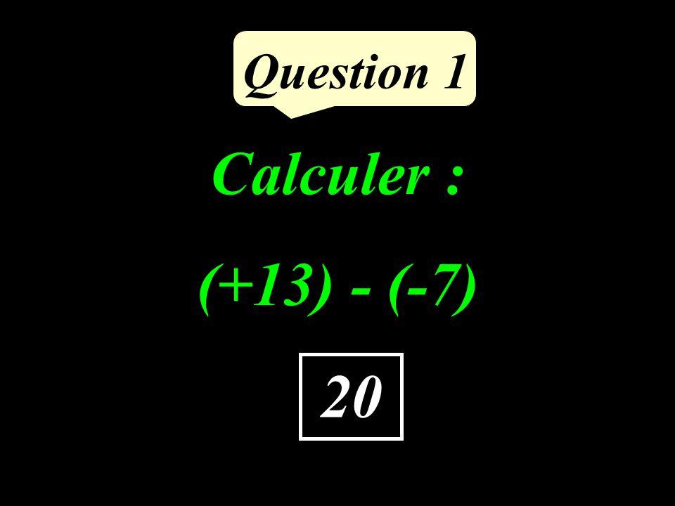 Calculer : (+13) - (-7) Question 1 20