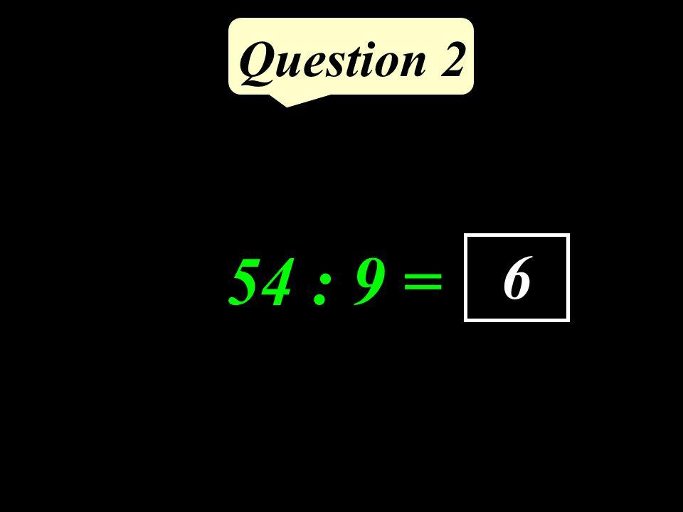 Question 2 54 : 9 = 6